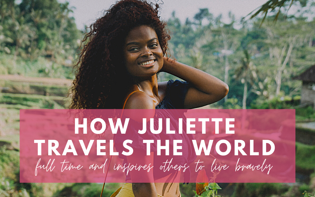 How Juliette travels the world full time and inspires others to live bravely